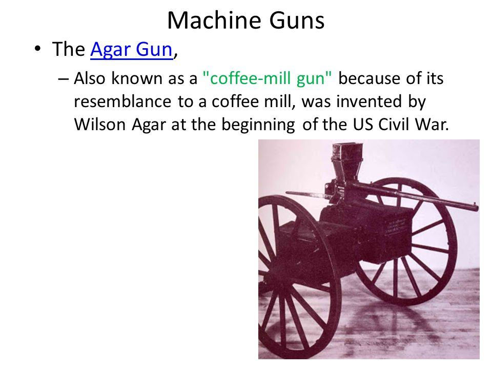 Machine Guns The Agar Gun,Agar Gun – Also known as a coffee-mill gun because of its resemblance to a coffee mill, was invented by Wilson Agar at the beginning of the US Civil War.