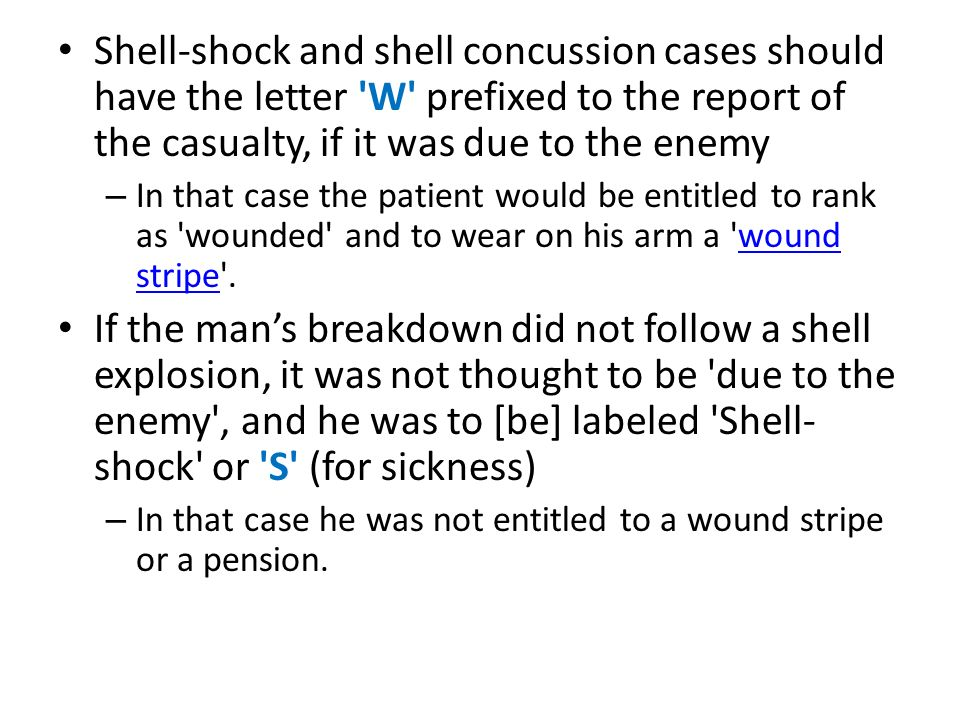 Shell-shock and shell concussion cases should have the letter W prefixed to the report of the casualty, if it was due to the enemy – In that case the patient would be entitled to rank as wounded and to wear on his arm a wound stripe .wound stripe If the man's breakdown did not follow a shell explosion, it was not thought to be due to the enemy , and he was to [be] labeled Shell- shock or S (for sickness) – In that case he was not entitled to a wound stripe or a pension.