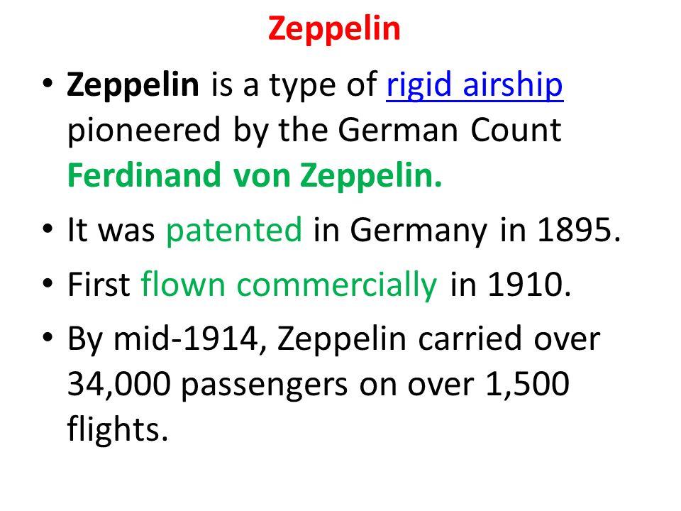 Zeppelin Zeppelin is a type of rigid airship pioneered by the German Count Ferdinand von Zeppelin.rigid airship It was patented in Germany in 1895.