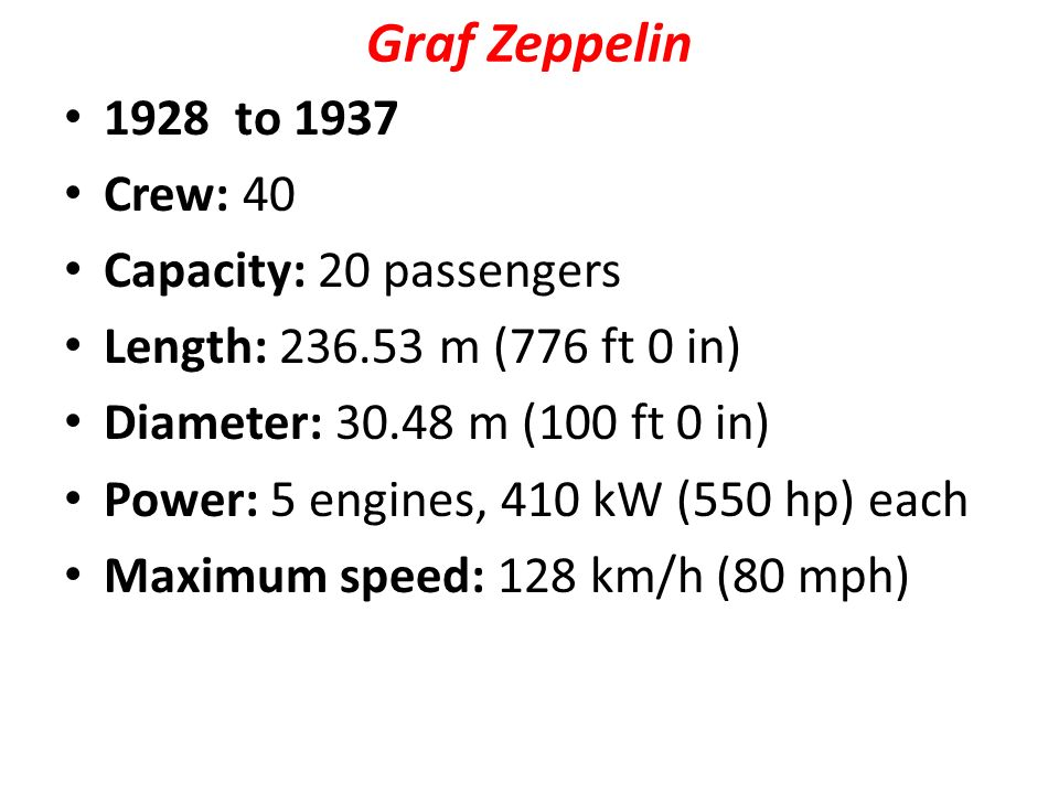 Graf Zeppelin 1928 to 1937 Crew: 40 Capacity: 20 passengers Length: m (776 ft 0 in) Diameter: m (100 ft 0 in) Power: 5 engines, 410 kW (550 hp) each Maximum speed: 128 km/h (80 mph)