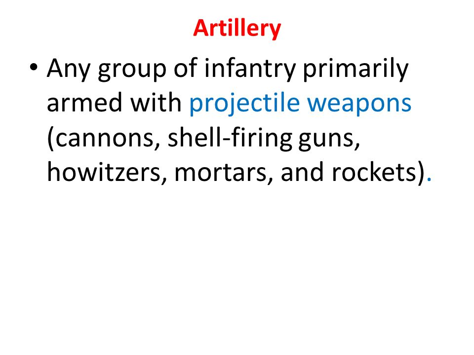 Artillery Any group of infantry primarily armed with projectile weapons (cannons, shell-firing guns, howitzers, mortars, and rockets).