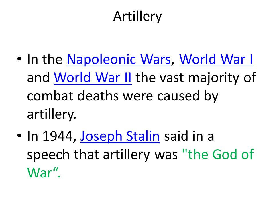 Artillery In the Napoleonic Wars, World War I and World War II the vast majority of combat deaths were caused by artillery.Napoleonic WarsWorld War IWorld War II In 1944, Joseph Stalin said in a speech that artillery was the God of War .Joseph Stalin
