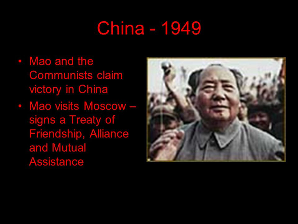 China Mao and the Communists claim victory in China Mao visits Moscow – signs a Treaty of Friendship, Alliance and Mutual Assistance