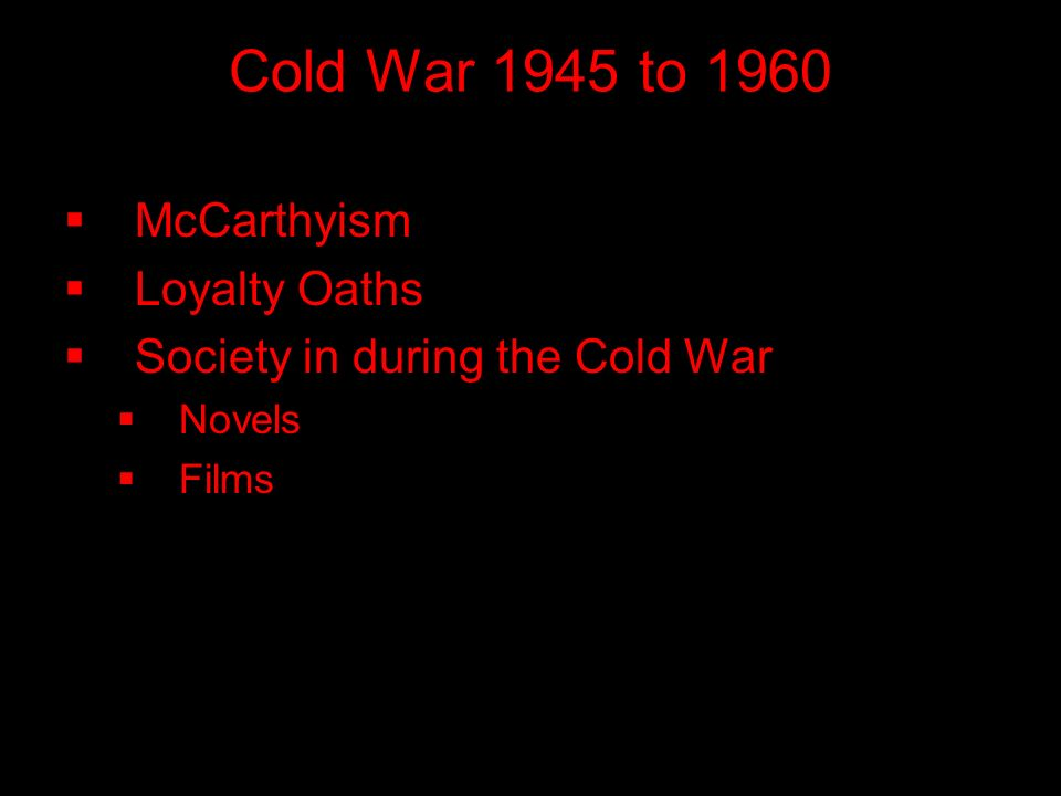 Cold War 1945 to 1960  McCarthyism  Loyalty Oaths  Society in during the Cold War  Novels  Films