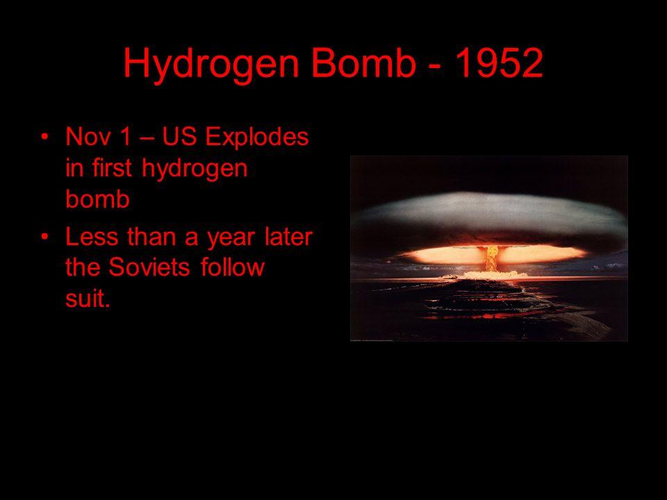 Hydrogen Bomb Nov 1 – US Explodes in first hydrogen bomb Less than a year later the Soviets follow suit.