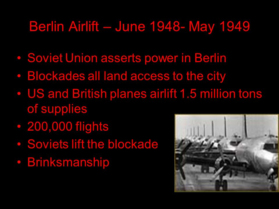 Berlin Airlift – June May 1949 Soviet Union asserts power in Berlin Blockades all land access to the city US and British planes airlift 1.5 million tons of supplies 200,000 flights Soviets lift the blockade Brinksmanship
