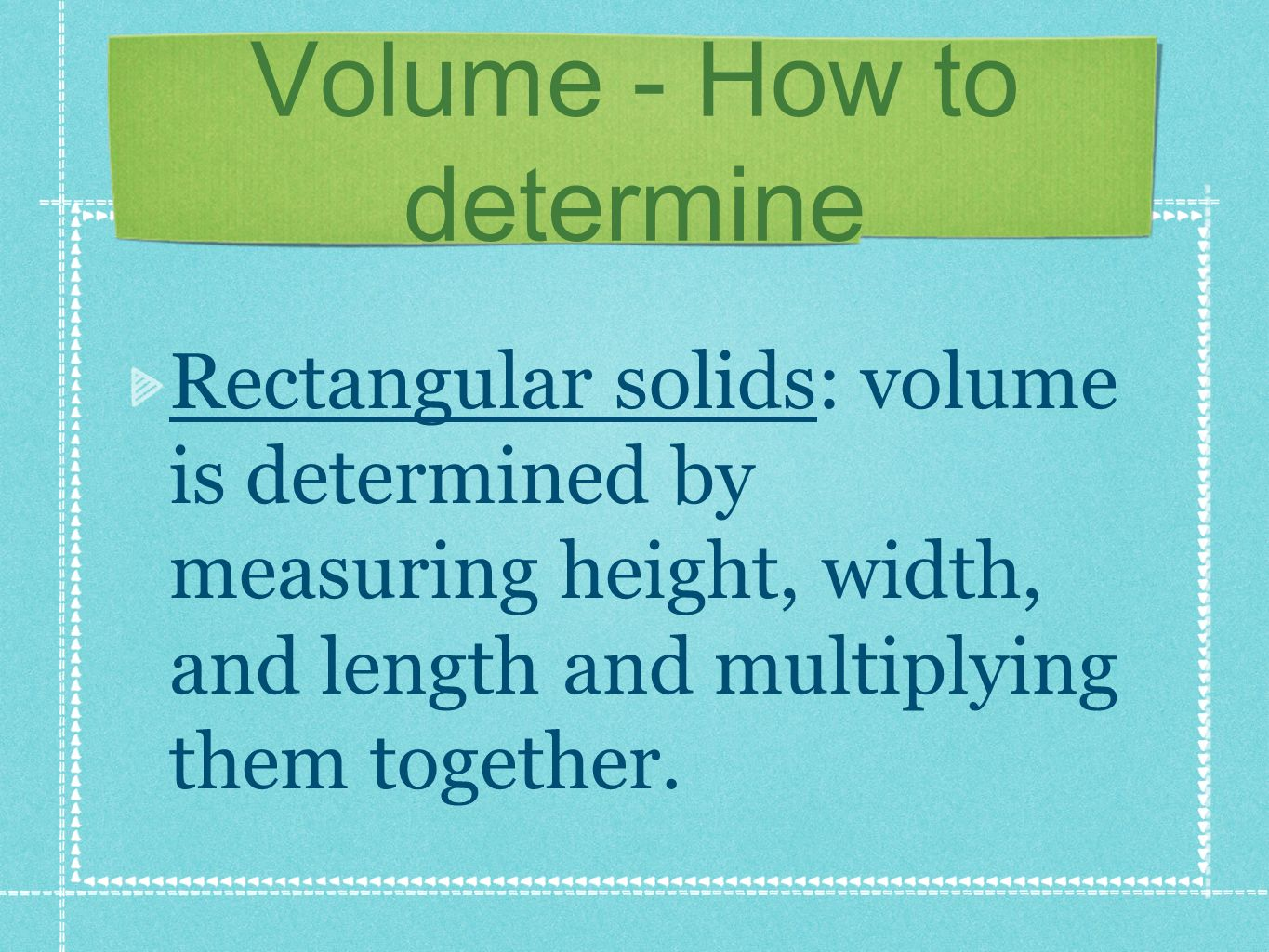 Volume - How to determine Rectangular solids: volume is determined by measuring height, width, and length and multiplying them together.