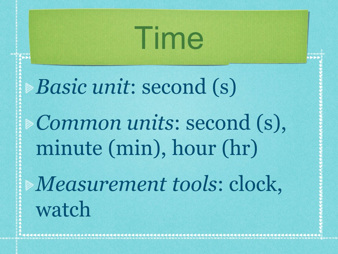 Time Basic unit: second (s) Common units: second (s), minute (min), hour (hr) Measurement tools: clock, watch