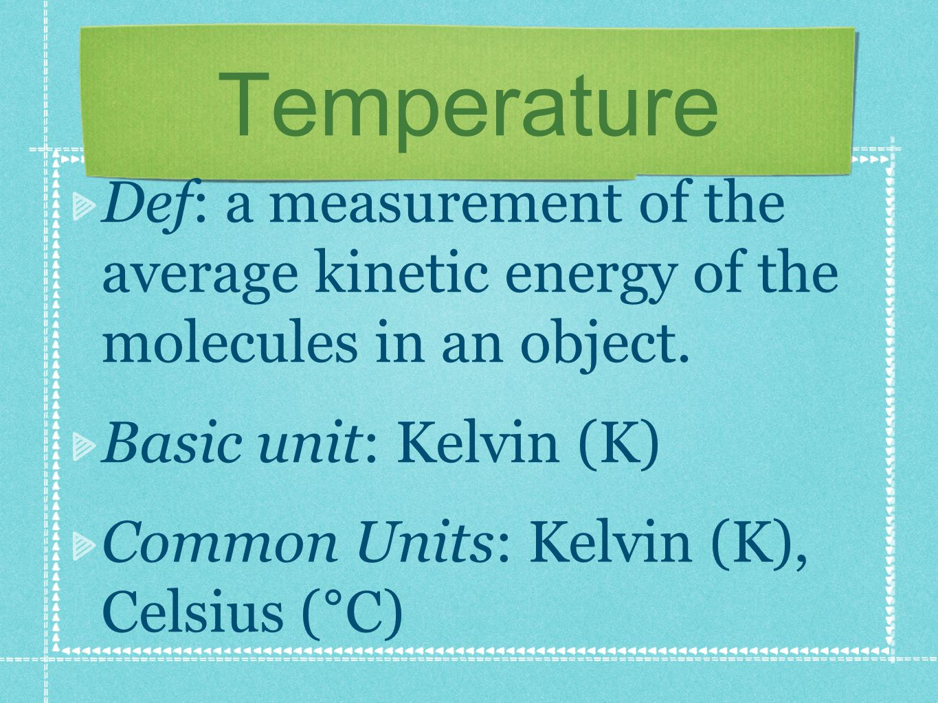 Temperature Def: a measurement of the average kinetic energy of the molecules in an object.