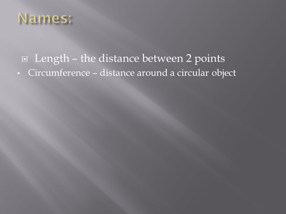  Length – the distance between 2 points Circumference – distance around a circular object