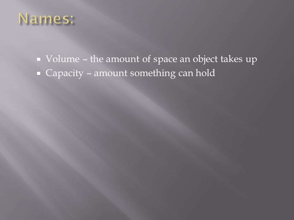  Volume – the amount of space an object takes up  Capacity – amount something can hold