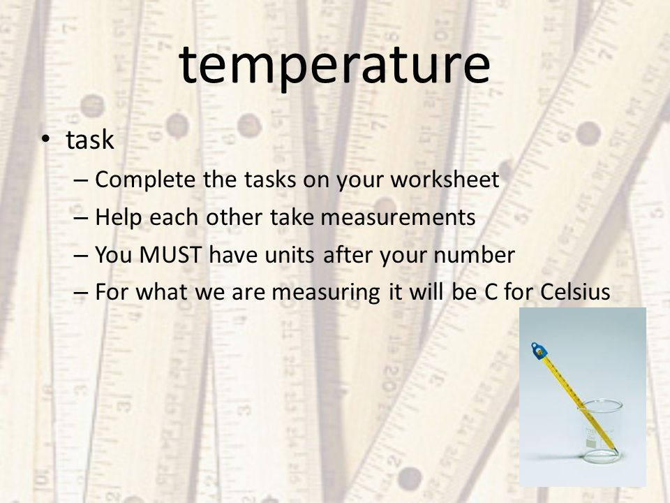 temperature task – Complete the tasks on your worksheet – Help each other take measurements – You MUST have units after your number – For what we are measuring it will be C for Celsius