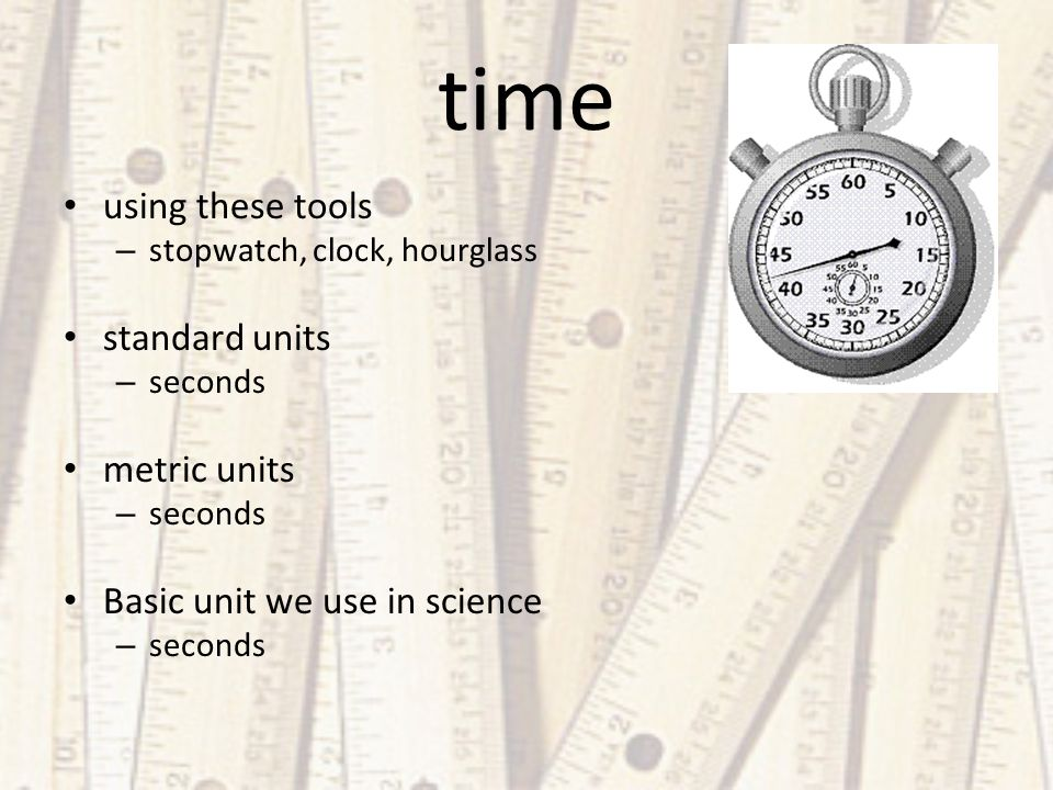 time using these tools – stopwatch, clock, hourglass standard units – seconds metric units – seconds Basic unit we use in science – seconds