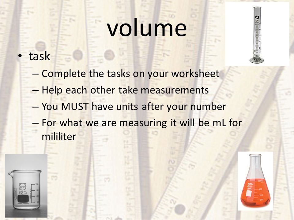 volume task – Complete the tasks on your worksheet – Help each other take measurements – You MUST have units after your number – For what we are measuring it will be mL for mililiter
