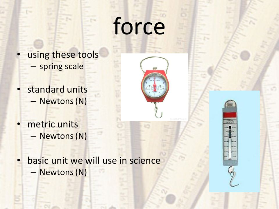 force using these tools – spring scale standard units – Newtons (N) metric units – Newtons (N) basic unit we will use in science – Newtons (N)