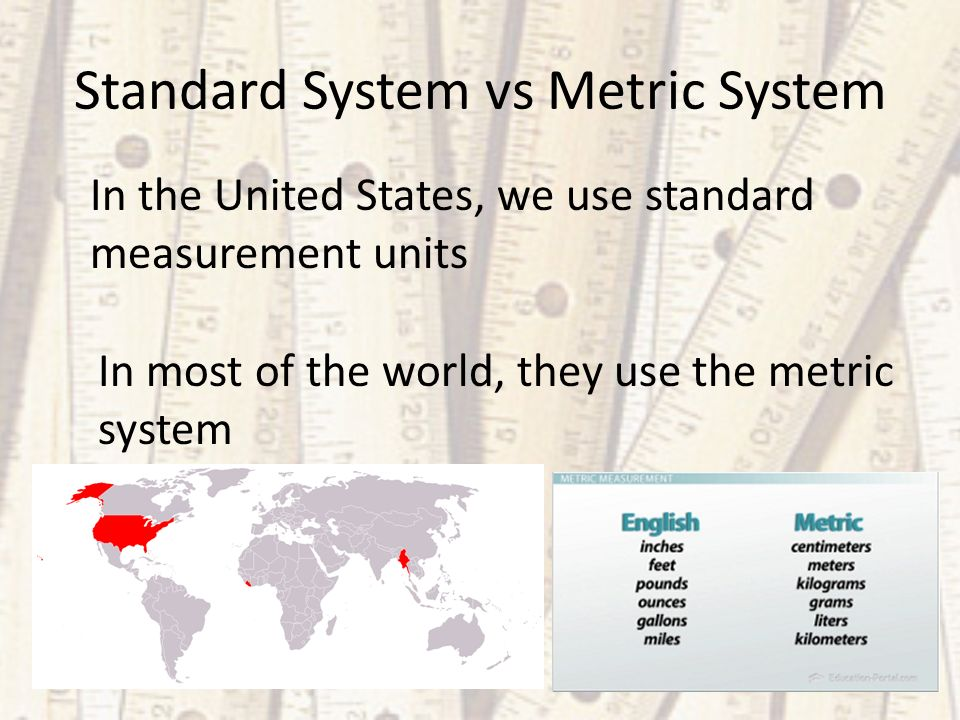 Standard System vs Metric System In the United States, we use standard measurement units In most of the world, they use the metric system