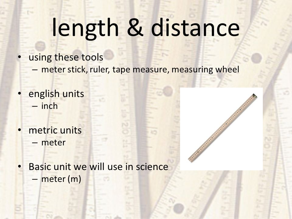 length & distance using these tools – meter stick, ruler, tape measure, measuring wheel english units – inch metric units – meter Basic unit we will use in science – meter (m)