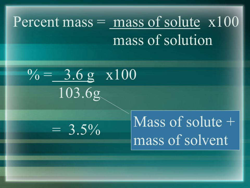 Percent mass = mass of solute x100 mass of solution Example #1 - In order to maintain a sodium chloride solution similar to ocean water, an aquarium must contain 3.6g of NaCl per 100.0g of water.