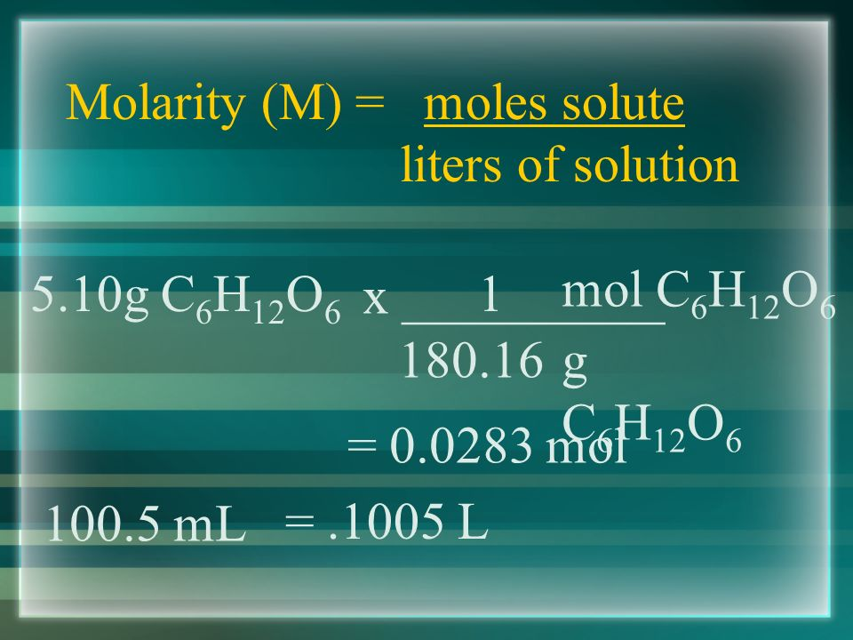 Molarity (M) = moles solute liters of solution Example #3 - A mL intravenous solution contains 5.10g of glucose (C 6 H 12 O 6 ).