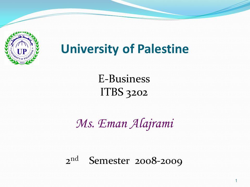 1 University of Palestine E-Business ITBS 3202 Ms. Eman Alajrami 2 nd Semester 2008-2009