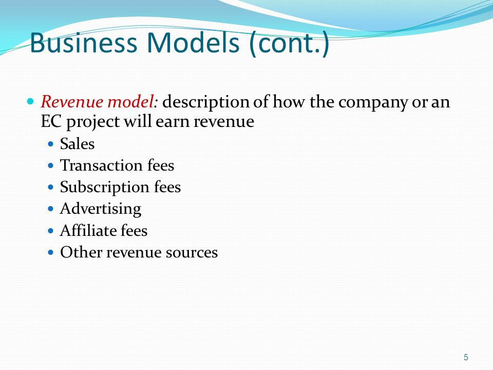 5 Business Models (cont.) Revenue model: description of how the company or an EC project will earn revenue Sales Transaction fees Subscription fees Advertising Affiliate fees Other revenue sources