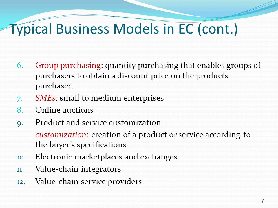 7 Typical Business Models in EC (cont.) 6.Group purchasing: quantity purchasing that enables groups of purchasers to obtain a discount price on the products purchased 7.