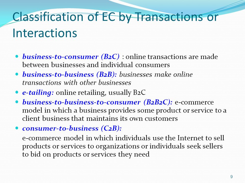 10 Classification of EC by Transactions or Interactions (cont.) consumer-to-consumer (C2C): e-commerce model in which consumers sell directly to other consumers peer-to-peer (P2P): technology that enables networked peer computers to share data and processing with each other directly; can be used in C2C, B2B, and B2C e-commerce mobile commerce ((m-commerce): e-commerce transactions and activities conducted in a wireless environment location-based commerce (l-commerce): m-commerce transactions targeted to individuals in specific locations, at specific times
