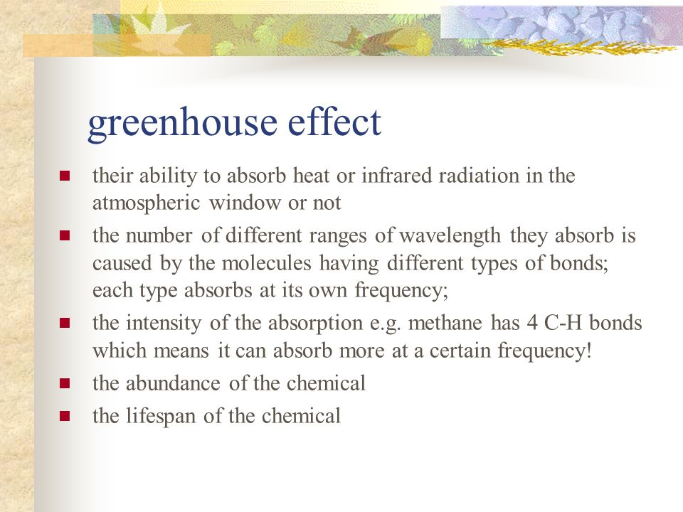 greenhouse effect their ability to absorb heat or infrared radiation in the atmospheric window or not the number of different ranges of wavelength they absorb is caused by the molecules having different types of bonds; each type absorbs at its own frequency; the intensity of the absorption e.g.