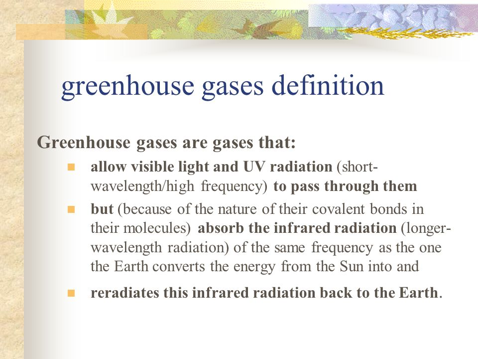 greenhouse gases definition Greenhouse gases are gases that: allow visible light and UV radiation (short- wavelength/high frequency) to pass through them but (because of the nature of their covalent bonds in their molecules) absorb the infrared radiation (longer- wavelength radiation) of the same frequency as the one the Earth converts the energy from the Sun into and reradiates this infrared radiation back to the Earth.