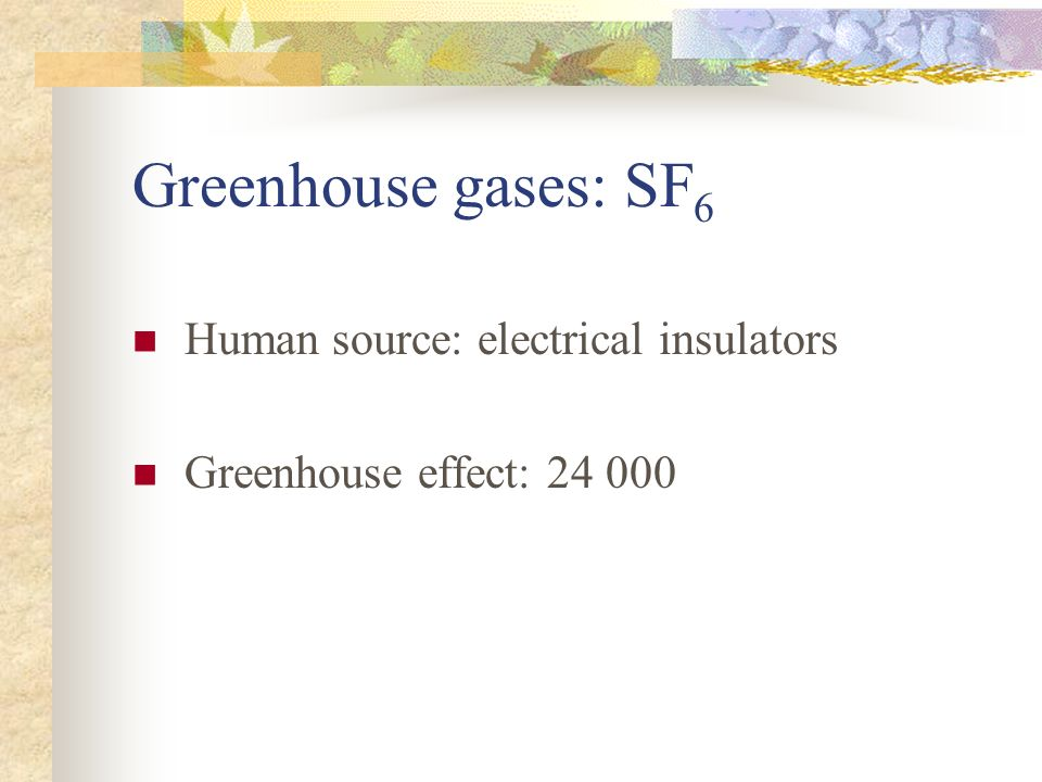 Greenhouse gases: SF 6 Human source: electrical insulators Greenhouse effect:
