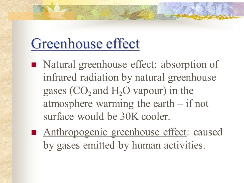 Greenhouse effect Natural greenhouse effect: absorption of infrared radiation by natural greenhouse gases (CO 2 and H 2 O vapour) in the atmosphere warming the earth – if not surface would be 30K cooler.