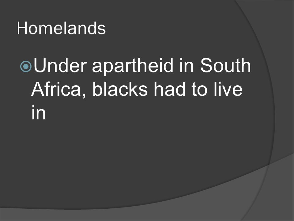 Homelands  Under apartheid in South Africa, blacks had to live in
