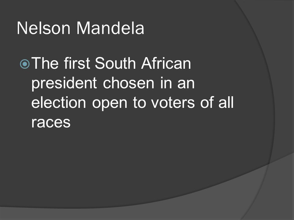Nelson Mandela  The first South African president chosen in an election open to voters of all races