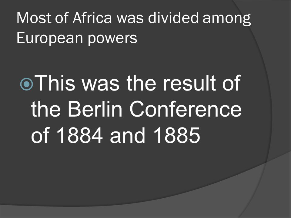 Most of Africa was divided among European powers  This was the result of the Berlin Conference of 1884 and 1885