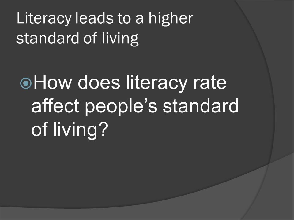 Literacy leads to a higher standard of living  How does literacy rate affect people's standard of living