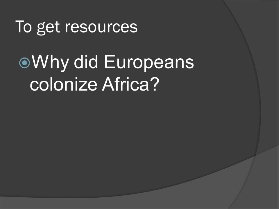 To get resources  Why did Europeans colonize Africa