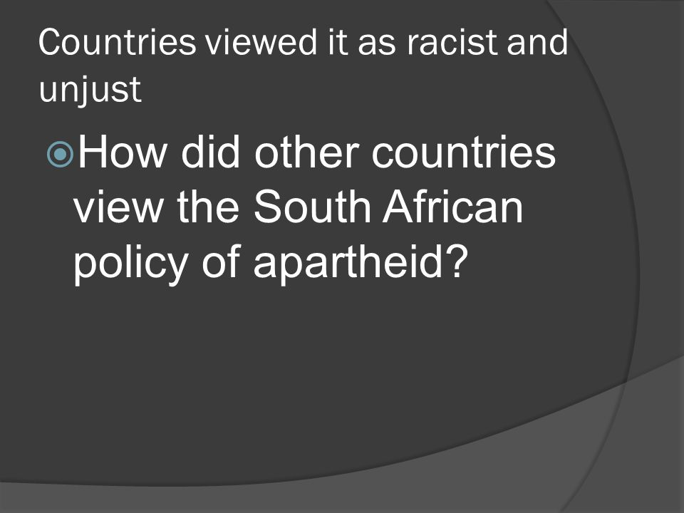 Countries viewed it as racist and unjust  How did other countries view the South African policy of apartheid