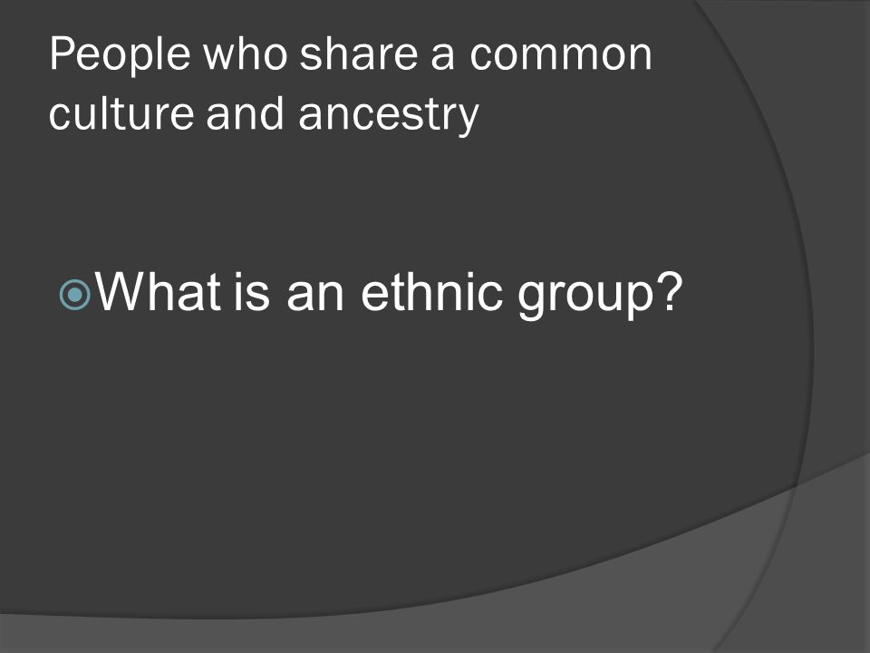 People who share a common culture and ancestry  What is an ethnic group