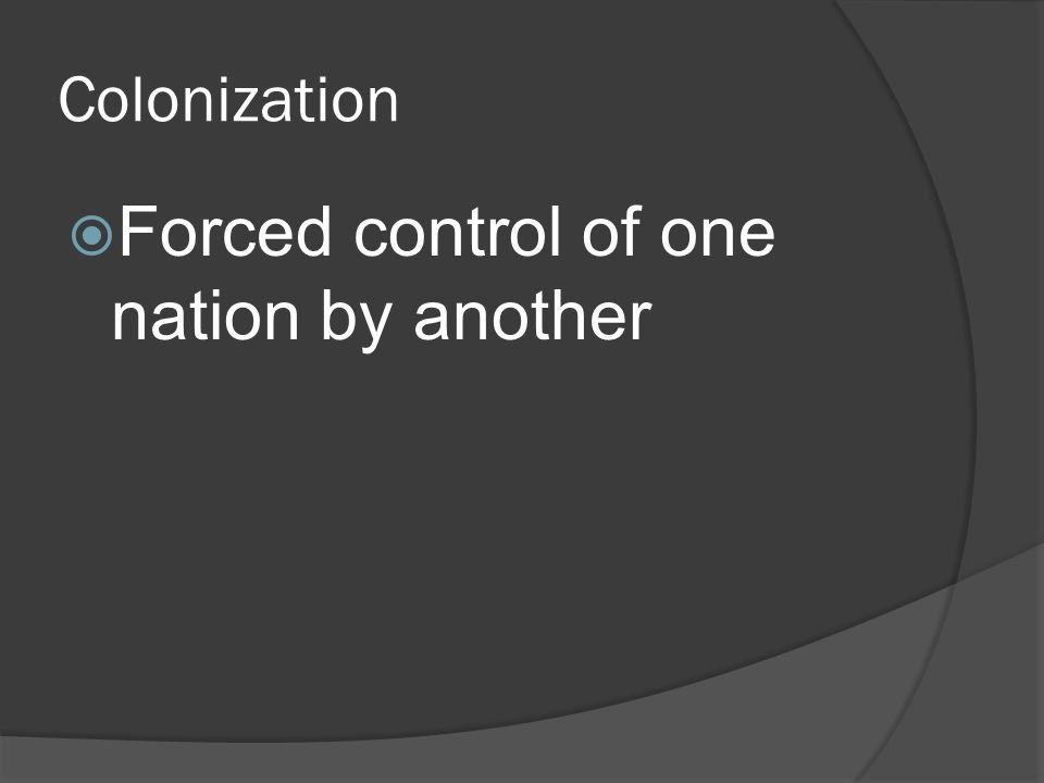 Colonization  Forced control of one nation by another