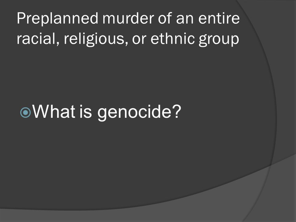 Preplanned murder of an entire racial, religious, or ethnic group  What is genocide