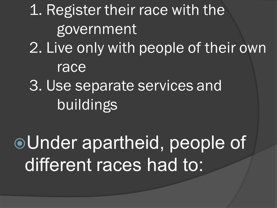 1. Register their race with the government 2. Live only with people of their own race 3.