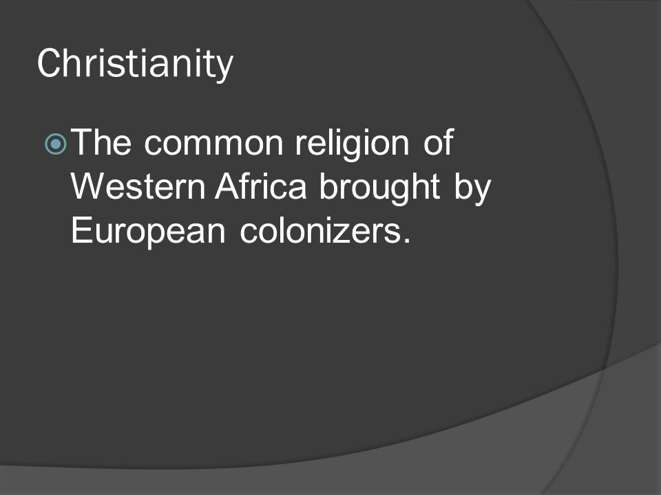 Christianity  The common religion of Western Africa brought by European colonizers.