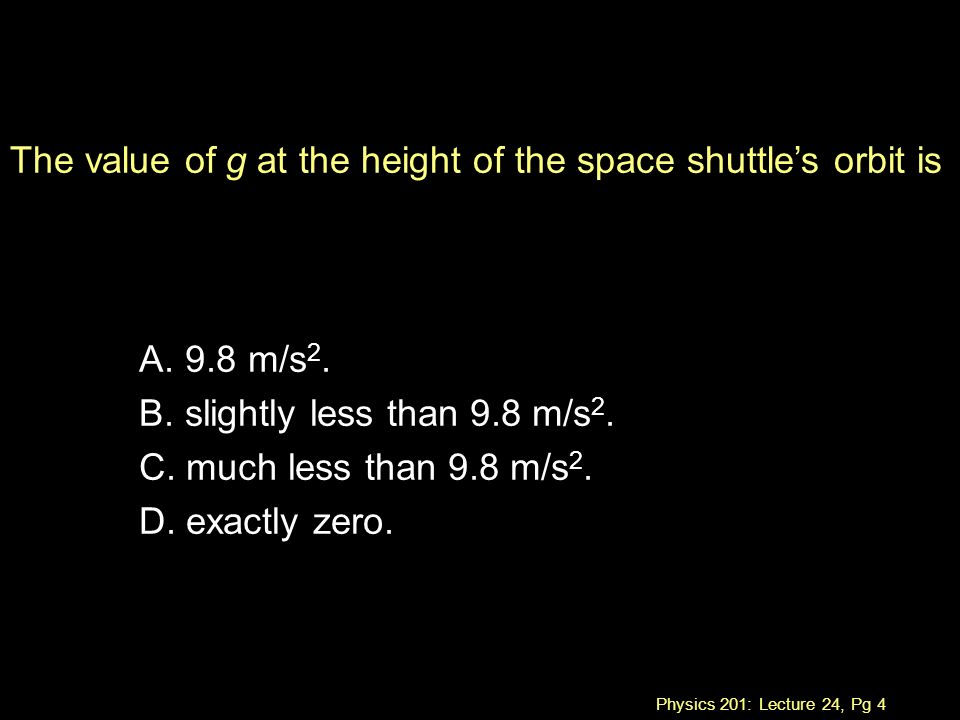 Physics 201: Lecture 24, Pg 4 The value of g at the height of the space shuttle's orbit is A.