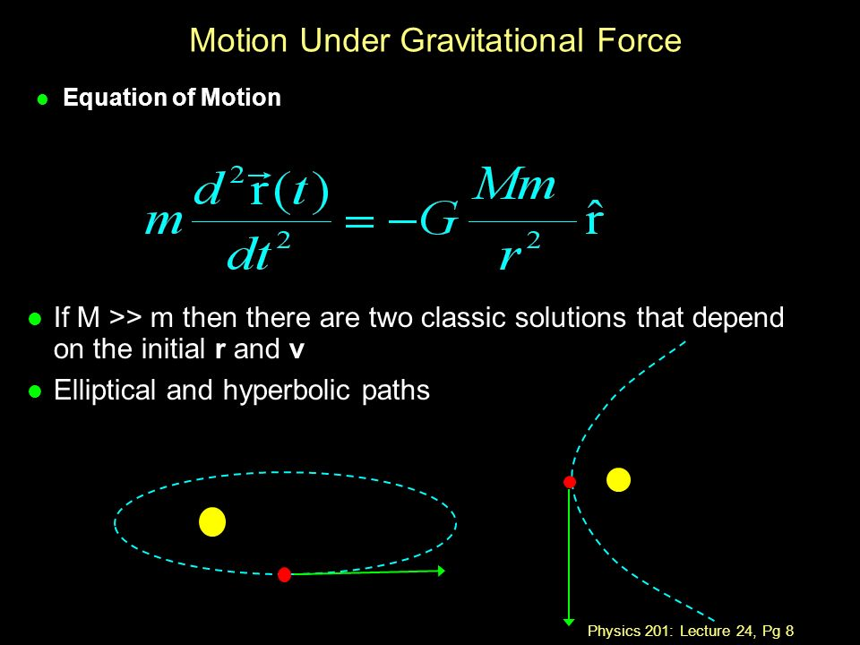Physics 201: Lecture 24, Pg 8 Motion Under Gravitational Force l Equation of Motion l If M >> m then there are two classic solutions that depend on the initial r and v l Elliptical and hyperbolic paths