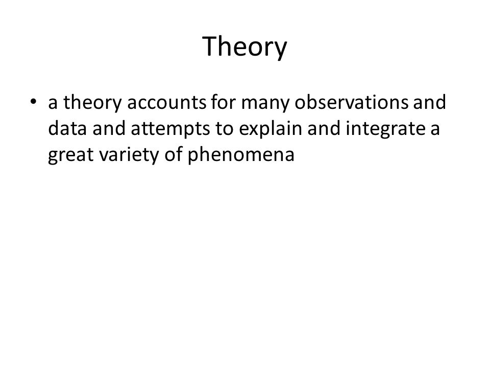 Theory a theory accounts for many observations and data and attempts to explain and integrate a great variety of phenomena