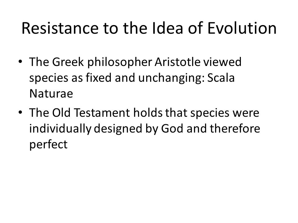 Resistance to the Idea of Evolution The Greek philosopher Aristotle viewed species as fixed and unchanging: Scala Naturae The Old Testament holds that species were individually designed by God and therefore perfect
