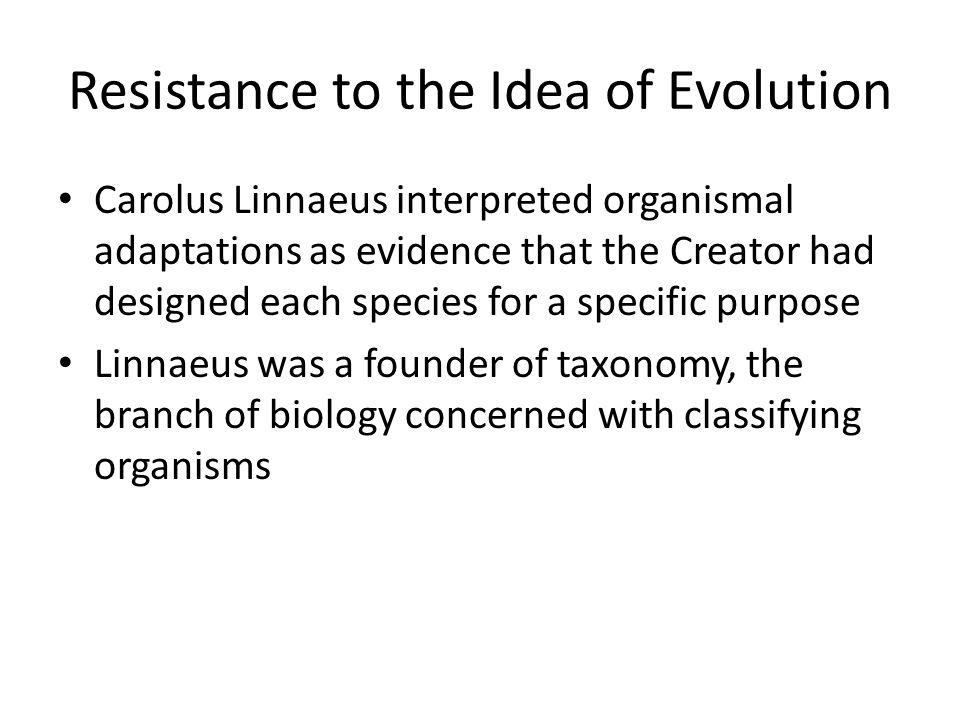Resistance to the Idea of Evolution Carolus Linnaeus interpreted organismal adaptations as evidence that the Creator had designed each species for a specific purpose Linnaeus was a founder of taxonomy, the branch of biology concerned with classifying organisms