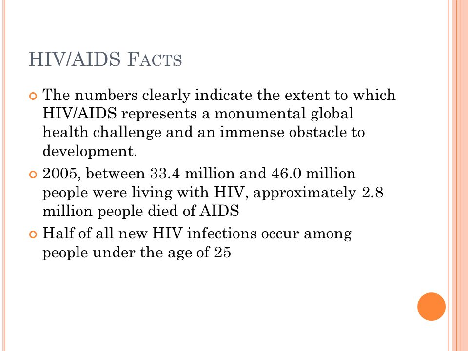 HIV/AIDS F ACTS The numbers clearly indicate the extent to which HIV/AIDS represents a monumental global health challenge and an immense obstacle to development.