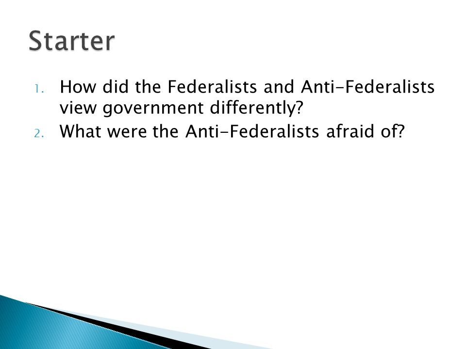 1. How did the Federalists and Anti-Federalists view government differently.