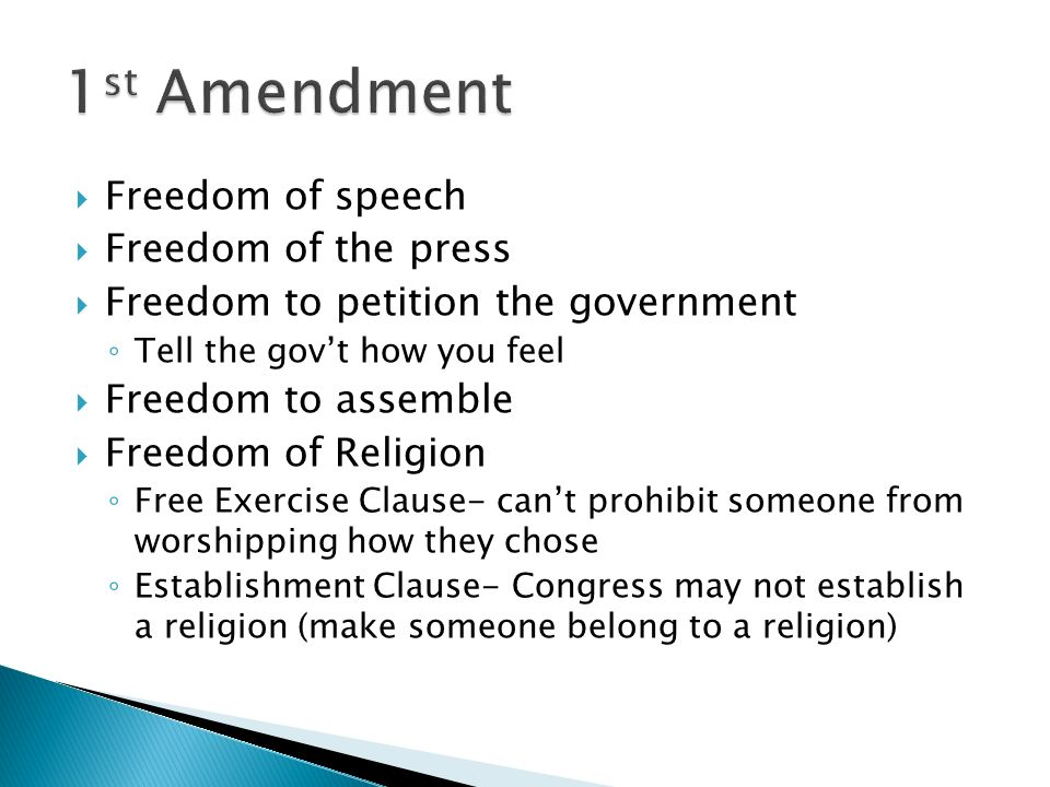  Freedom of speech  Freedom of the press  Freedom to petition the government ◦ Tell the gov't how you feel  Freedom to assemble  Freedom of Religion ◦ Free Exercise Clause- can't prohibit someone from worshipping how they chose ◦ Establishment Clause- Congress may not establish a religion (make someone belong to a religion)